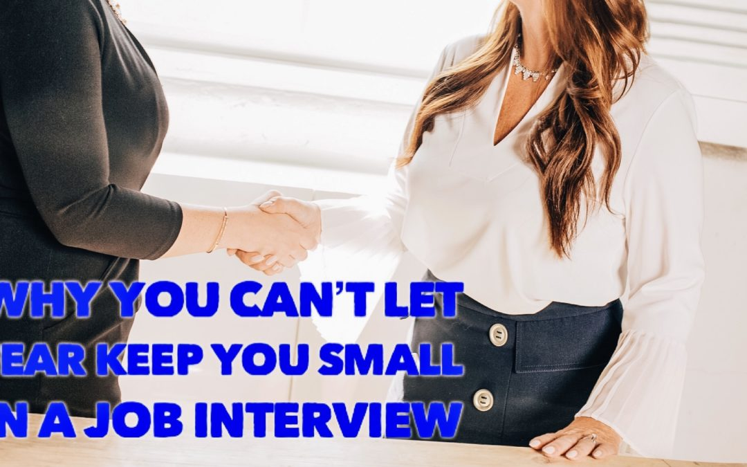 Why You Can't Let Fear Keep You Small in a Job Interview