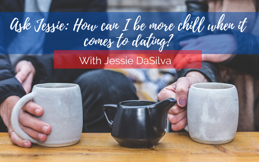Ask Jessie: How can I be more chill when it comes to dating?